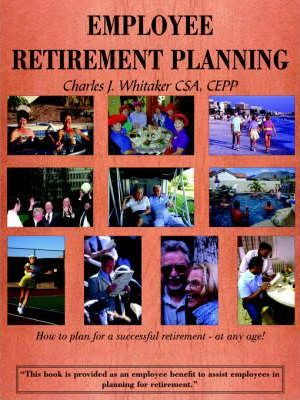 Employee Retirement Planning : How to Plan for a Successful Retirement-at Any Age!